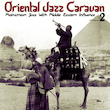 Oriental Jazz Caravan - Mainstream Jazz with Middle Eastern Influence, Vol. 2